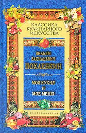 V.V. Pohlyobkin Moya kuhnya i moe menyu В./В. Похлебкин «Моя кухня и мое меню»