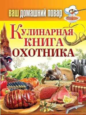 Vash domashniy povar. Kulinarnaya kniga ohotnika Кулинарная энциклопедия хозяйки «Ваш домашний повар. Кулинарная книга охотника»