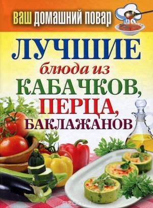 Vash domashniy povar. Luchshie blyuda iz kabachkov pertsa baklazhanov Ваш домашний повар. Лучшие блюда из кабачков, перца, баклажанов