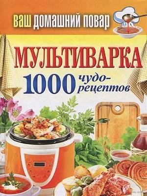 Vash domashniy povar. Multivarka. 1000 chudo retseptov Кулинарная энциклопедия хозяйки «Ваш домашний повар. Мультиварка. 1000 чудо рецептов»