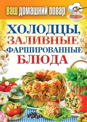 Vash domashniy povar. Holodtsyi zalivnyie i farshirovannyie blyuda. 1000 luchshih retseptov Кулинарная энциклопедия хозяйки «Ваш домашний повар. Холодцы, заливные и фаршированные блюда. 1000 лучших рецептов»