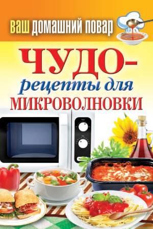 Vash domashniy povar. CHudo retseptyi dlya mikrovolnovki Кулинарная энциклопедия хозяйки «Ваш домашний повар. Чудо рецепты для микроволновки»